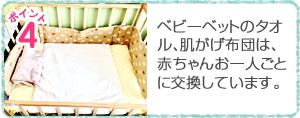 ベビーベットのタオル、肌がげ布団は、赤ちゃんお一人ごとに交換しています。