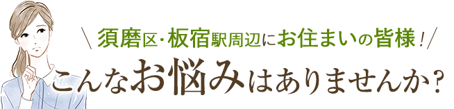 須磨区・板宿駅周辺にお住いの皆様!このようなお悩みはありませんか?